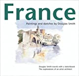 France: Paintings and Sketches - Douglas Smith Travels with a Sketch Book - The Explorations of an Artist Architect (0953812413) by Smith, Douglas