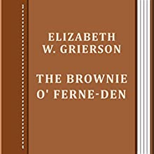 The Brownie O' Ferne-Den (       UNABRIDGED) by Elizabeth W. Grierson Narrated by Anastasia Bertollo