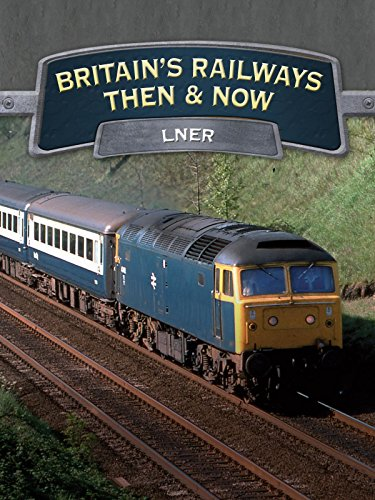 Britain's Railways Then And Now: LNER