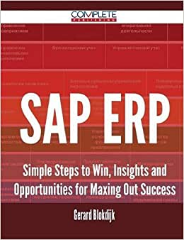 SAP ERP - Simple Steps To Win, Insights And Opportunities For Maxing Out Success