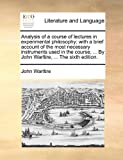 Analysis of a Course of Lectures in Experimental Philosophy; With a Brief Account of the Most Necessary Instruments Used in the Course, ... by John Warltire, ... the Sixth Edition.