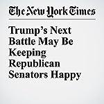 Trump's Next Battle May Be Keeping Republican Senators Happy   Carl Hulse