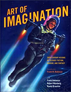 Art of Imagination: 20th Century Visions of Science Fiction, Horror, and Fantasy by Frank M. Robinson, Robert E. Weinberg and Randy Broecker
