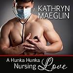 A Hunka Hunka Nursing Love (Women's Fiction) | Kathryn Maeglin