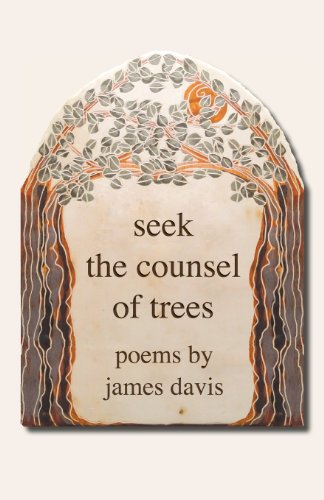 Seek the Counsel of Trees: Poems by James Davis