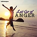 Let Go of Anger: Control Your Temper with Subliminal Messages |  Subliminal Guru