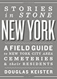 Stories in Stone New York: A Field Guide to New York City Area Cemeteries & Their Residents
