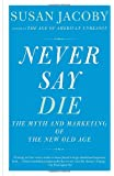Never Say Die: The Myth of the New Old Age