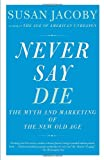 Never Say Die: The Myth of the New Old Age (Vintage) (0307456285) by Jacoby, Susan