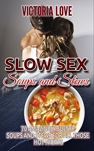 Soups and Stews: Slow Sex Soups and Stews: 70 Amazingly Sultry Soups and Stews for all Those Hot Nights by Victoria Love