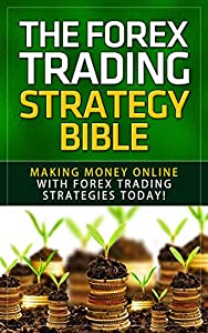 Forex: The Forex Trading Strategy Bible - Making Money Online With Forex Trading Strategies Today! (Forex Trading, Online Trading, Stock Trading, Retirement ... Investing Basics, Day Trading, Money)