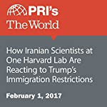 How Iranian Scientists at One Harvard Lab Are Reacting to Trump's Immigration Restrictions | Daniel A. Gross