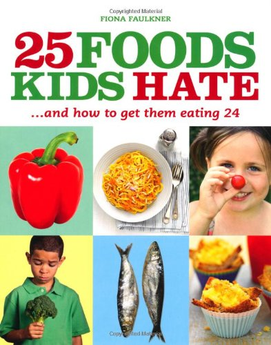 25 Foods Kids Hate: .....And How To Get Them Eating 24