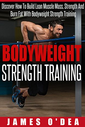 Bodyweight Strength Training: How To Build Lean Muscle Mass, Strength And Burn Fat With Bodyweight Strength Training (Bodyweight Training, Calisthenics, Strength Training) by James O'Dea