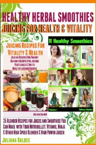 Healthy Herbal Smoothies: Juicing For Health And Vitality 25 Blender Recipes For Juices And Smoothies That You Can Make With Your Nutribullet, Ninja Of Healthy Smoothie & Juicing Recipes by Juliana Baldec