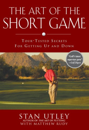 The Art of the Short Game: Tour-Tested Secrets for Getting Up and Down, Stan Utley, Matthew Rudy