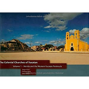 The Colonial Churches of Yucatan Volume 1: Merida and the Western Yucatan Peninsula