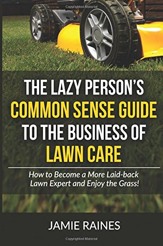 The Lazy Person's Common Sense Guide to the Business of Lawn Care: How to Become a More Laid-back Lawn Expert and Enjoy the Grass!