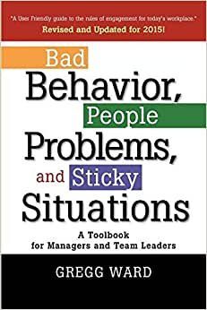 Bad Behavior, People Problems And Sticky Situations: A Toolbook For Managers And Team Leaders