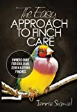 Jennie Samuel The Easy Approach To Finch Care: How to Care for Gouldian Finches, Zebra Finches, Finches and More