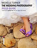 Michelle Turner The Wedding Photography Field Guide: Capturing the Perfect Day with your Digital SLR Camera (Photographer's Field Guide)
