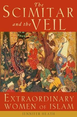 Scimitar and the Veil : Extraordinary Women of Islam, JENNIFER HEATH