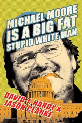 Michael Moore Is A Big Fat Stupid White Man, David T. Hardy, Jason Clarke