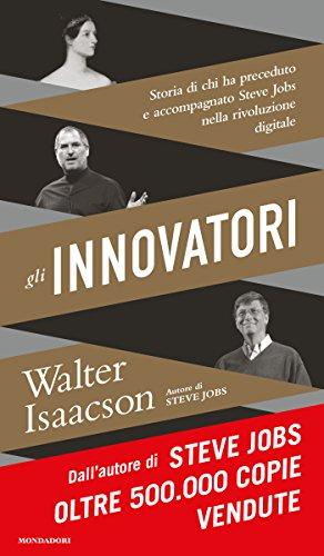 Walter Isaacson - Gli innovatori: Storia di chi ha preceduto e accompagnato Steve Jobs nella rivoluzione digitale
