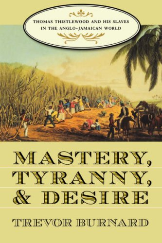 Mastery, Tyranny, and Desire: Thomas Thistlewood and His Slaves in...