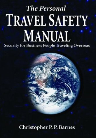 The Personal Travel Safety Manual: Security for Business People Traveling Overseas, Barnes, Christopher P. P.