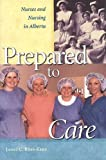 Janet C. Ross-Kerr Prepared to Care: Nurses and Nursing in Alberta