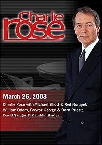 Charlie Rose with Michael Elliott & Rod Norland; William Odom, Fazwaz George & Dana Priest; David Sanger & Ziauddin Sardar (March 26, 2003)