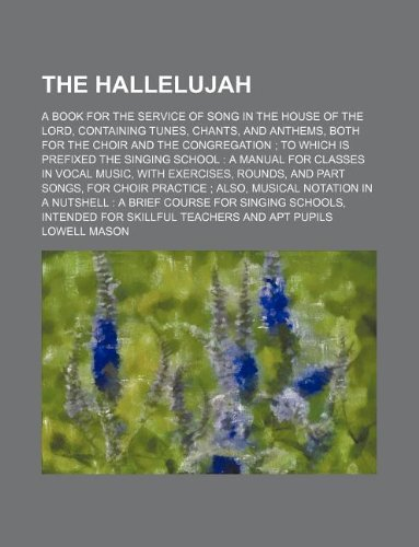 The Hallelujah; a book for the service of song in the house of the Lord, containing tunes, chants, and anthems, both for the choir and the ... in vocal music, with exercises, rounds
