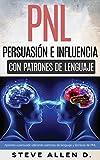 PNL - Persuasi�n e influencia usando patrones de lenguaje y t�cnicas de PNL: C�mo persuadir, influenciar y manipular usando patrones de lenguaje y t�cnicas de PNL