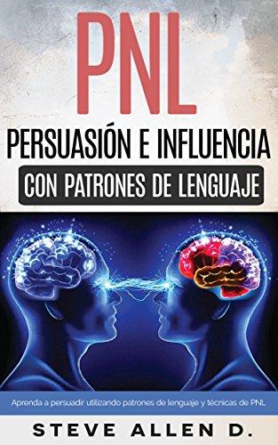 PNL - Persuasión e influencia usando patrones de lenguaje y técnicas de PNL: Superación Personal: Cómo persuadir, influenciar y manipular usando patrones de lenguaje y técnicas de PNL.