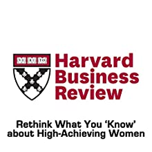 Rethink What You 'Know' about High-Achieving Women (Harvard Business Review) (       UNABRIDGED) by Robert J. Ely, Pamela Stone, Colleen Ammerman Narrated by Todd Mundt