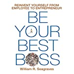 Be Your Best Boss: Reinvent Yourself from Employee to Entrepreneur | William R. Seagraves