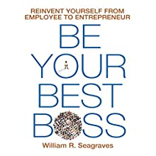 Be Your Best Boss: Reinvent Yourself from Employee to Entrepreneur Audiobook by William R. Seagraves Narrated by Sean Pratt