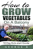 How to Grow Vegetables on a Balcony: 10 Day Kick - Start Guide