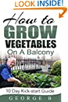 How to Grow Vegetables on a Balcony:...