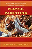 Lawrence J. Cohen Playful Parenting: A Bold New Way to Use Play in Raising Your Children