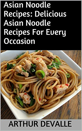 Asian Noodle Recipes: Delicious Asian Noodle Recipes For Every Occasion by ARTHUR DEVALLE