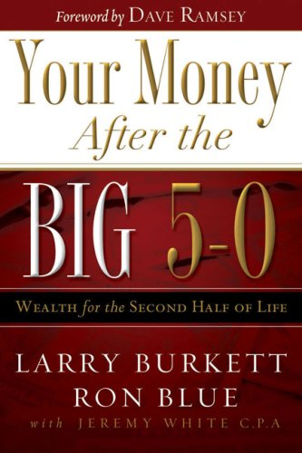 Your Money After the Big 5-0: Wealth for the Second Half of Life, LARRY BURKETT, RON BLUE, JEREMY WHITE