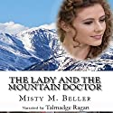 The Lady and the Mountain Doctor: Mountain Dreams Series Book 2 Audiobook by Misty M. Beller Narrated by Talmadge Ragan