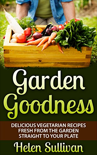 Free Kindle Book : Garden Goodness: Delicious Vegetarian Recipes Fresh from the Garden Straight to Your Plate