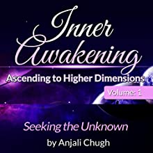 Inner Awakening...Ascending to Higher Dimensions, Vol. 1: Seeking the Unknown (       UNABRIDGED) by Anjali Chugh Narrated by Donna Havern