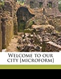 Welcome to our city [microform] (1172344663) by Street, Julian
