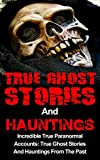img - for True Ghost Stories And Hauntings: Incredible True Paranormal Accounts: True Ghost Stories And Hauntings From The Past (True Ghost Stories And Hauntings ... Hauntings, Bizarre True Stories, Book 3) book / textbook / text book