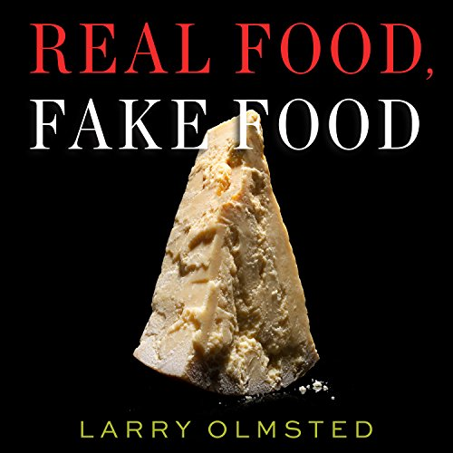 Real Food, Fake Food: Why You Don't Know What You're Eating and What You Can Do About It by Larry Olmsted