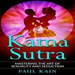 Kamasutra: Mastering the Art of Sexuality and Seduction | Paul Kain